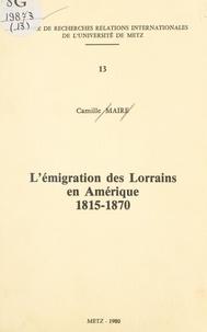 Camille Maire - L'émigration des Lorrains en Amérique, 1815-1870.