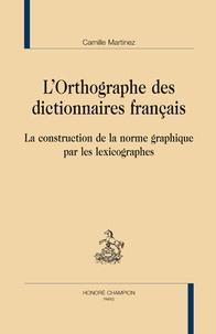 Camille Martinez - L'orthographe des dictionnaires français - La construction de la norme graphique par les lexicographes.