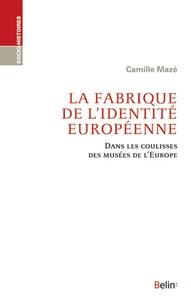 Camille Mazé - La fabrique de l'identité européenne - Dans les coulisses des musées de l'Europe.