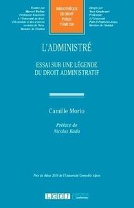 Camille Morio - L'administré - Essai sur une légende du droit administratif.
