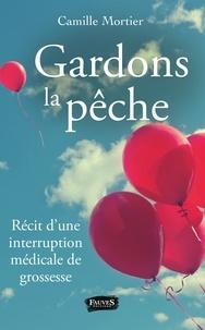 Camille Mortier - Gardons la pêche - Récit d'une interruption médicale de grossesse.