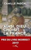 Camille Pascal - Ainsi, dieu choisit la France - La véritable histoire de la fille aînée de l'Eglise.