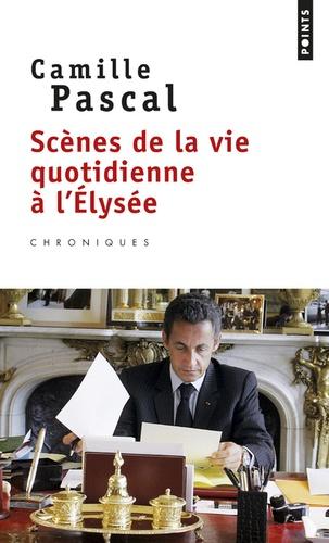 Camille Pascal - Scènes de la vie quotidienne à l'Elysée.
