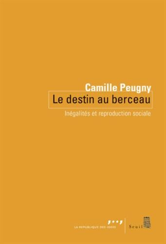 Camille Peugny - Le destin au berceau - Inégalités et reproduction sociale.