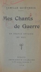 Camille Quiévreux - Mes chants de guerre, en France envahie, en exil.