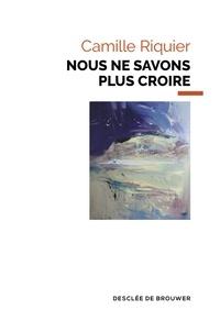 Camille Riquier - Nous ne savons plus croire.