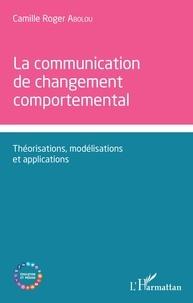 Camille Roger Abolou - La communication de changement comportemental - Théorisations, modélisations et applications.