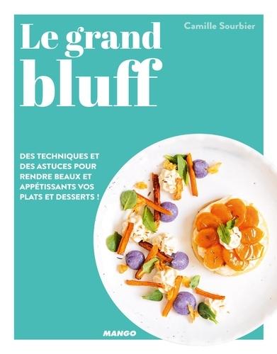 Le grand bluff : Des recettes simples qui en jettent !. Des techniques et des astuces pour rendre beaux et appétissants vos plats et desserts !