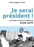 Camille Vigogne Le Coat - Je serai président ! - L'histoire du jeune et ambitieux Alain Juppé.