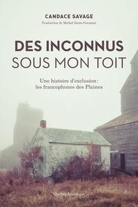 Candace Savage - Des Inconnus sous mon toit - Une histoire d'exclusion : les francophones des Plaines.