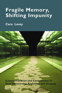 Cara Levey - Fragile Memory, Shifting Impunity - Commemoration and Contestation in Post-Dictatorship Argentina and Uruguay.