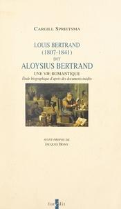 Cargill Sprietsma et Jacques Bony - Louis Bertrand, dit Aloysius Bertrand, 1807-1841 : une vie romantique - Étude biographique d'après des documents inédits.