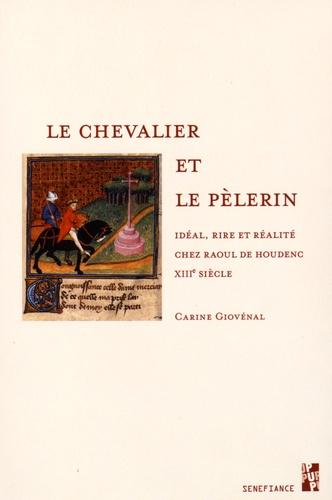 Carine Giovénal - Le chevalier et le pèlerin - Idéal, rire et réalité chez Raoul de Houdenc, XIIIe siècle.