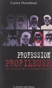 Carine Hutsebaut et Clarisse Cohen - Profession : profileuse - Sur la piste des criminels sexuels....