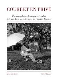 Carine Joly - Courbet en privé - Correspondance de Gustave Courbet dans les collections de l'Institut Gustave Courbet.
