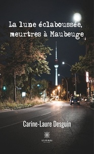 Carine-Laure Desguin - La lune éclaboussée, meurtres à Maubeuge.