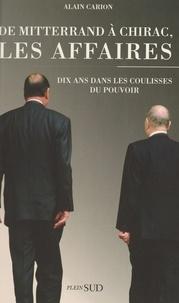 Carion et  Alain - De Mitterrand à Chirac, les affaires - Dix ans dans les coulisses du pouvoir.