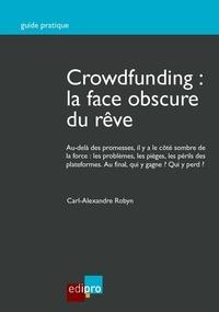 Carl-Alexandre Robyn - Crowdfunding : la face obscure du rêve - Au-delà des promesses, il y a le côté sombre de la force : les problèmes, les pièges, les périls des plateformes. Au final, qui y gagne ? Qui y perd ?.