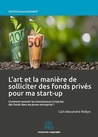 Carl-Alexandre Robyn - L'art et la manière de solliciter des fonds privés pour ma start-up - Comment amener les investisseurs à injecter des fonds dans ma jeune entreprise ?.