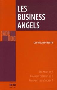 Carl-Alexandre Robyn - Les Business Angels - Qui sont-ils ? Comment opèrent-ils ? Comment les dénicher ?.