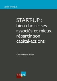 Carl-Alexandre Robyn - Start-up : bien choisir ses associés et mieux répartir son capital-actions - Guide pratique pour créer une entreprise.