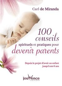 Carl de Miranda - 100 conseils spirituels et pratiques pour devenir parents - Depuis le projet d'avoir un enfant jusqu'à ses 6 ans.