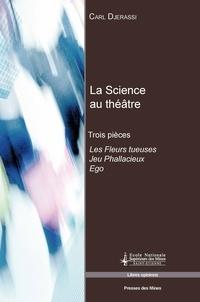 Carl Djerassi - La Science au théâtre - Trois pièces : Les Fleurs tueuses ; Jeu Phallacieux ; Ego.