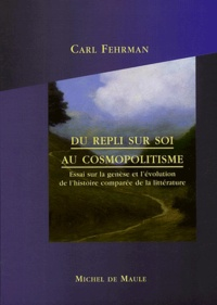 Carl Fehrman - Du repli sur soi au cosmopolitisme - Essai sur la genèse et l'évolution de l'histoire comparée de la littérature.