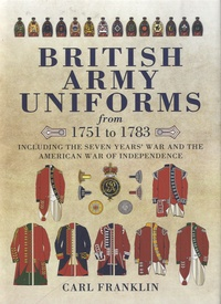 Carl Franklin - British Army Uniforms from 1751 to 1783 - Including the Seven Year's War and the American War of Independence.