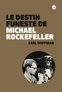 Carl Hoffman - Le destin funeste de Michael Rockefeller.