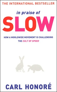 Carl Honoré - In Praise of Slow - How a worlwide Movement is Challenging the Cult of Speed.