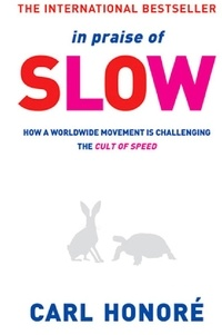 Carl Honoré - In Praise of Slow - How a Worldwide Movement is Challenging the Cult of Speed.