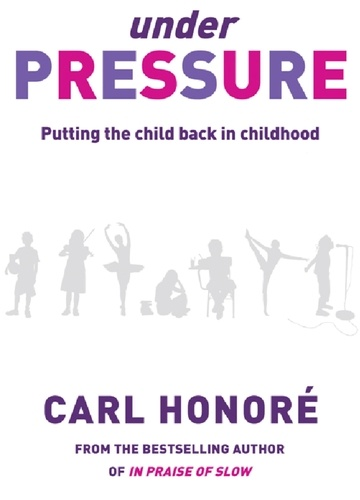 Carl Honoré - Under Pressure - Rescuing Our Children From The Culture Of Hyper-Parenting.