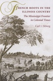 Carl J. Ekberg - French Roots in the Illinois Country - The Mississippi Frontier in Colonial Times.
