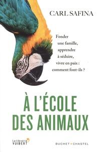 Carl Safina - A l'école des animaux - Fonder une famille, apprendre à séduire, vivre en paix : comment font-ils ?.
