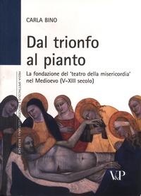 Carla Bino - Dal trionfo al pianto - La fondazione del 'teatro della misericordia' nel Medioevo (V-XIII secolo).