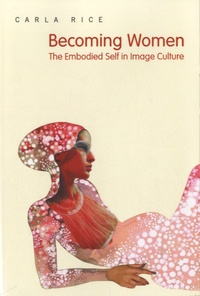 Carla Rice - Becoming Women - The Embodied Self in Image Culture.