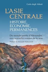 Carlo Degli Abbati - L'Asie centrale : histoire, économie, permanences - Du monde perdu d'Alexandre aux nouvelles routes de la soie.