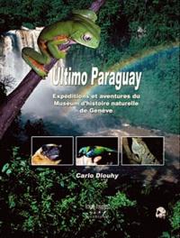Carlo Dlouhy - Ultimo Paraguay - Expéditions et aventures du Muséum d'histoire naturelle de Genève au Paraguay.