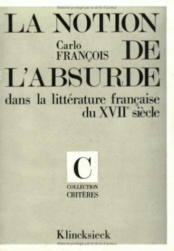 Carlo François - La Notion de l'absurde dans la littérature française du XVIIe siècle.