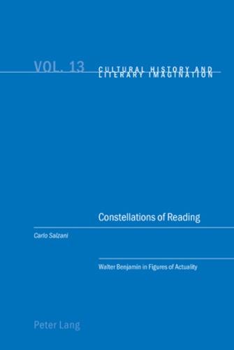 Carlo Salzani - Constellations of Reading - Walter Benjamin in Figures of Actuality.