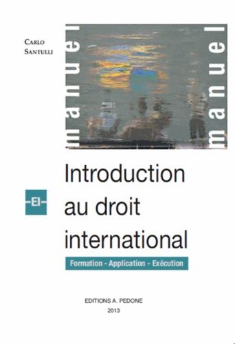 Carlo Santulli - Introduction au droit international - Formation, application, exécution.