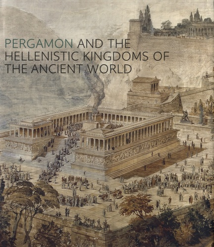 Carlos A. Picon et Sean A. Hemingway - Pergamon and the Hellenistic Kingdoms of the Ancient World.