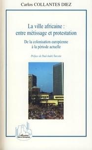 Carlos Collantes-Diez - La ville africaine : entre métissage et protestation - De la colonisation européenne à la période actuelle.