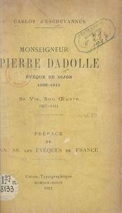 Carlos d'Eschevannes et  Collectif - Monseigneur Pierre Dadolle, évêque de Dijon : 1906-1911 - Sa vie, son œuvre, 1857-1911.