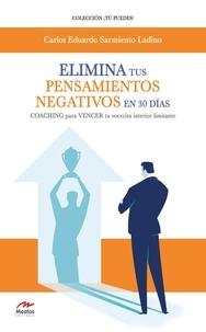 Carlos Eduardo Sarmiento Ladin - Elimina tus pensamientos negativos en 30 días - COACHING para VENCER tu vocecita interior limitante.