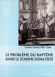 Carlos Garcia Mac Gaw - Le problème du baptême dans le schisme donatiste.