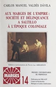 Carlos Manuel Valdès Davila et  Centre de recherches ibériques - Aux marges de l'Empire : société et délinquance à Saltillo à l'époque coloniale.