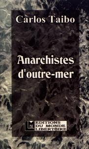 Carlos Taibo - Anarchistes d'outre-mer - Anarchisme, indigénisme, décolonisation.