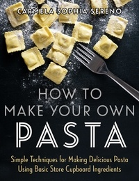 Carmela Sophia Sereno - How to Make Your Own Pasta - Simple Techniques for Making Pasta Using Basic Store Cupboard Ingredients.
